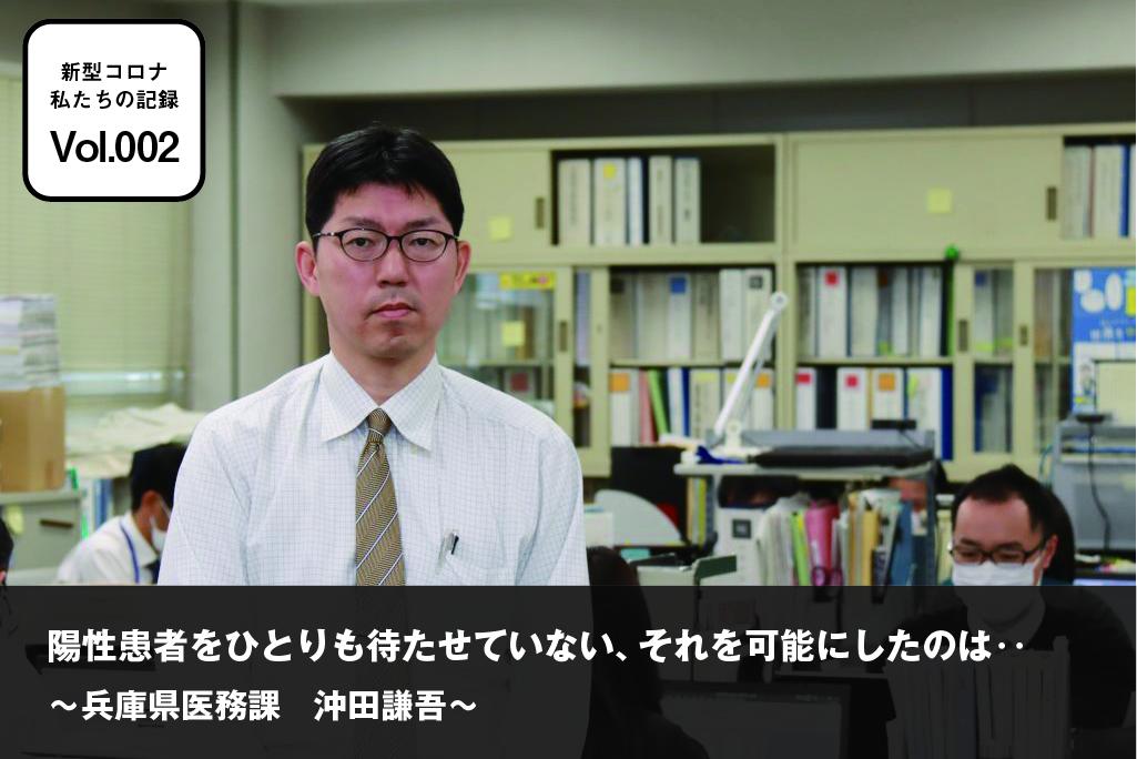 新型コロナ 私たちの記録 vol.002 兵庫県医務課 沖田謙吾「陽性患者をひとりも待たせていない、それを可能にしたのは‥」