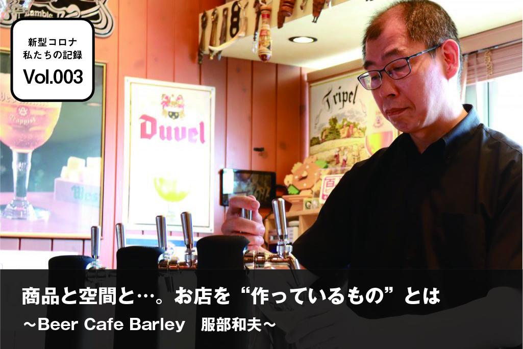 """新型コロナ 私たちの記録 vol.003 「Beer Cafe Barley」服部和夫 「商品と空間と…。お店を""""作っているもの""""とは」"""